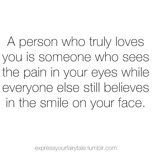 A person who truly loves you is someone who sees the pain in your eyes while everyone else still believes in the smile on your face